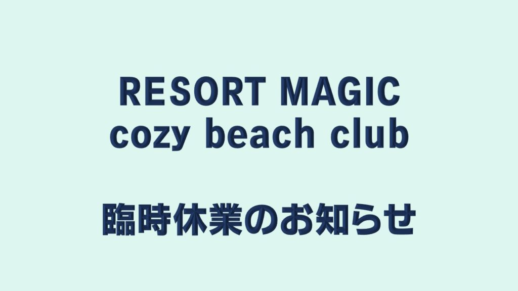 RESORT MAGIC、 cozy beach club 臨時休業のお知らせ